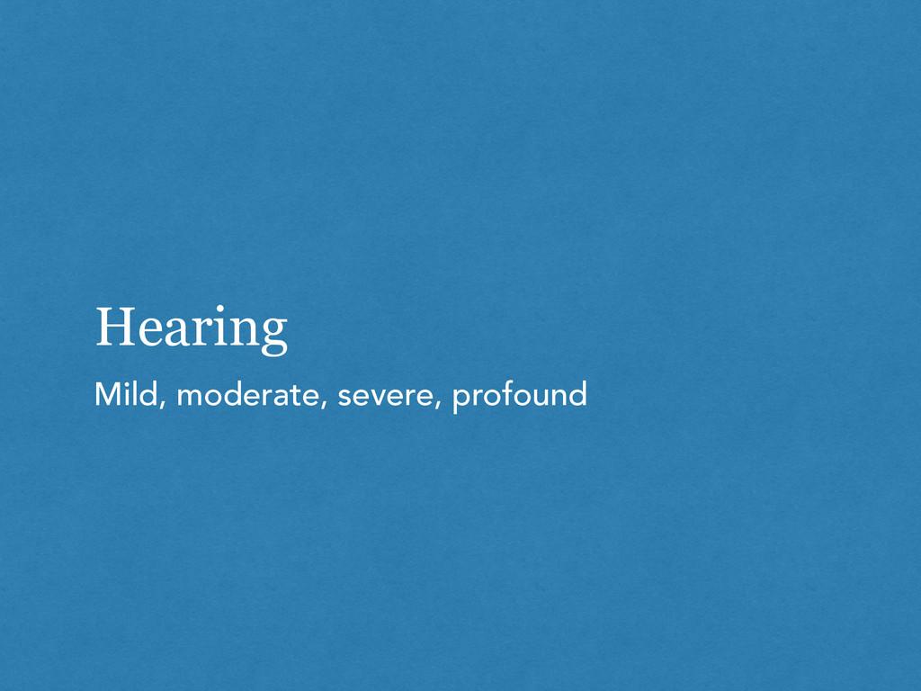 Hearing Mild, moderate, severe, profound
