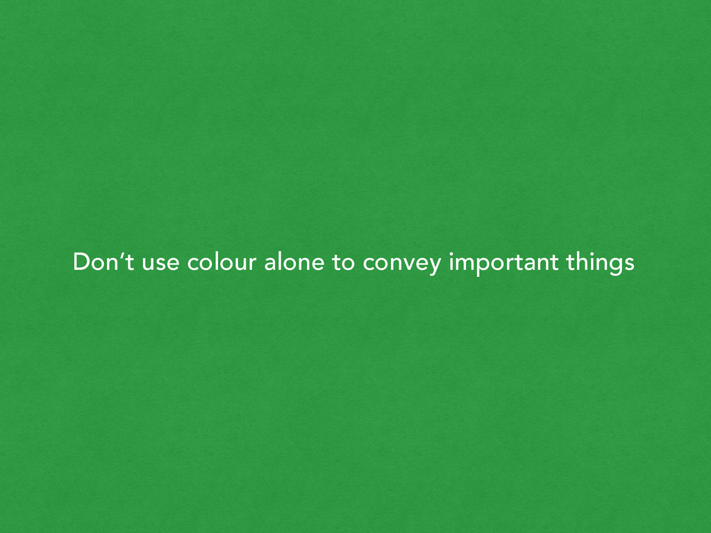 Don't use colour alone to convey important thin...