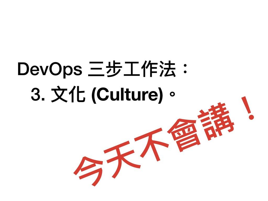DevOps 三步⼯工作法: 3. ⽂文化 (Culture)。 今天不會講!