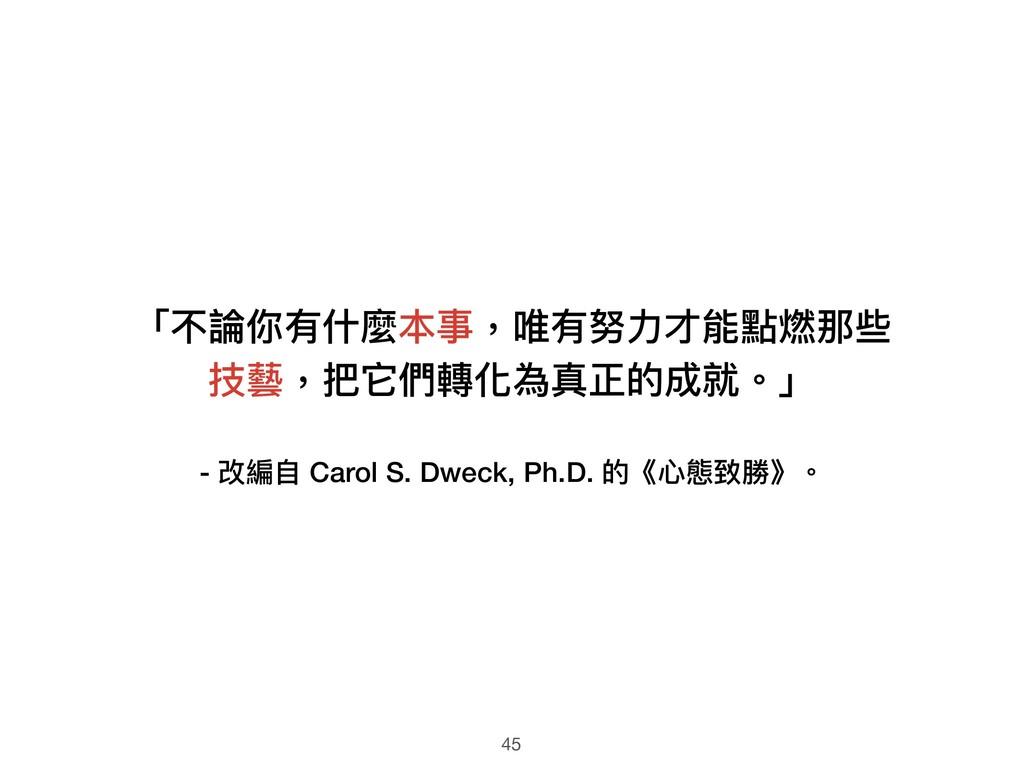 - 改編⾃自 Carol S. Dweck, Ph.D. 的《⼼心態致勝》。 「不論你有什什麼...