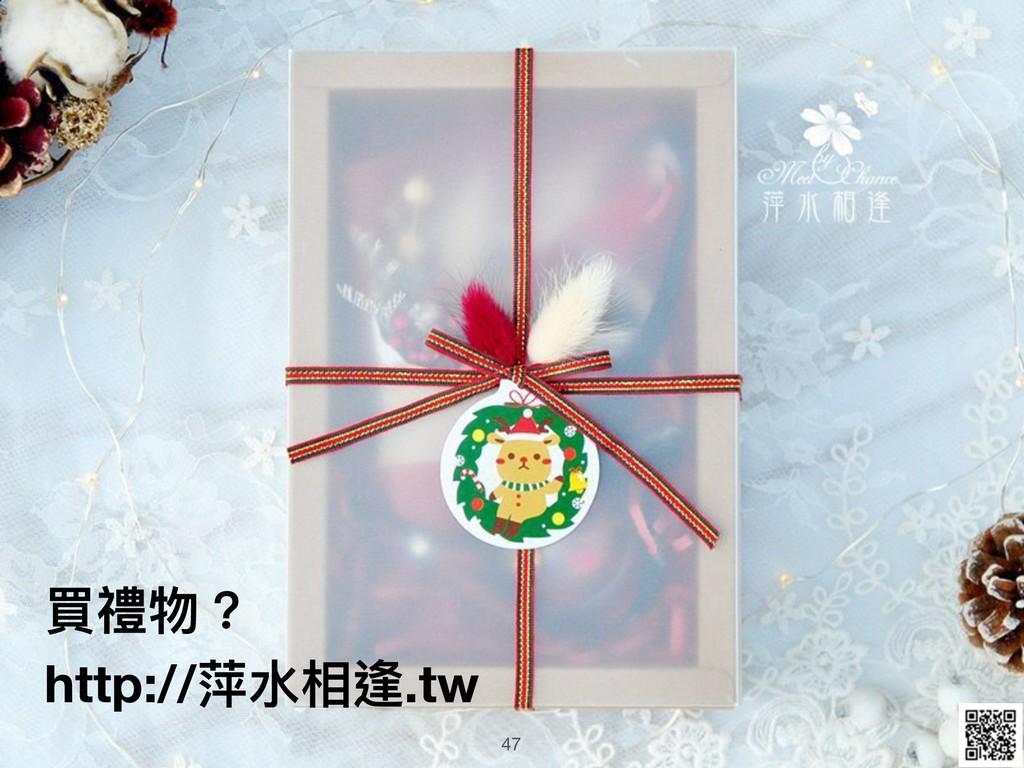 買禮物? http://萍⽔水相逢.tw 47