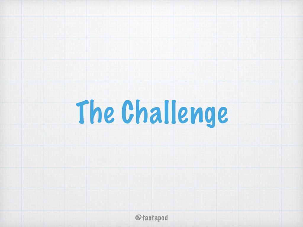 @tastapod The Challenge