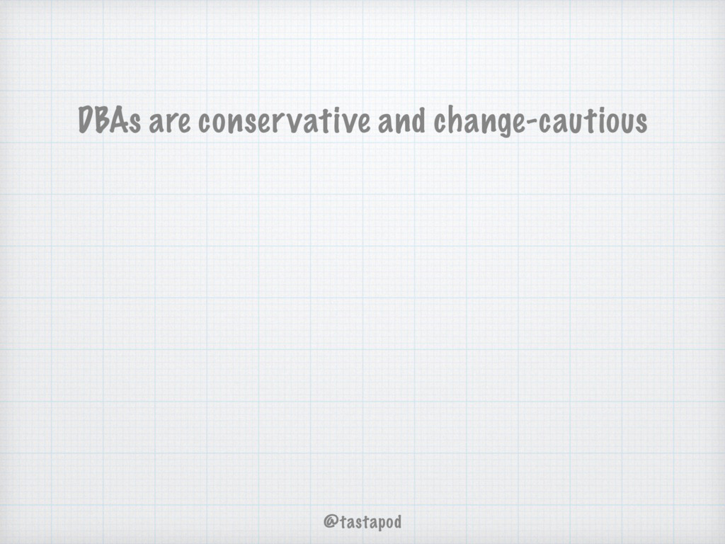 DBAs are conservative and change-cautious @tast...