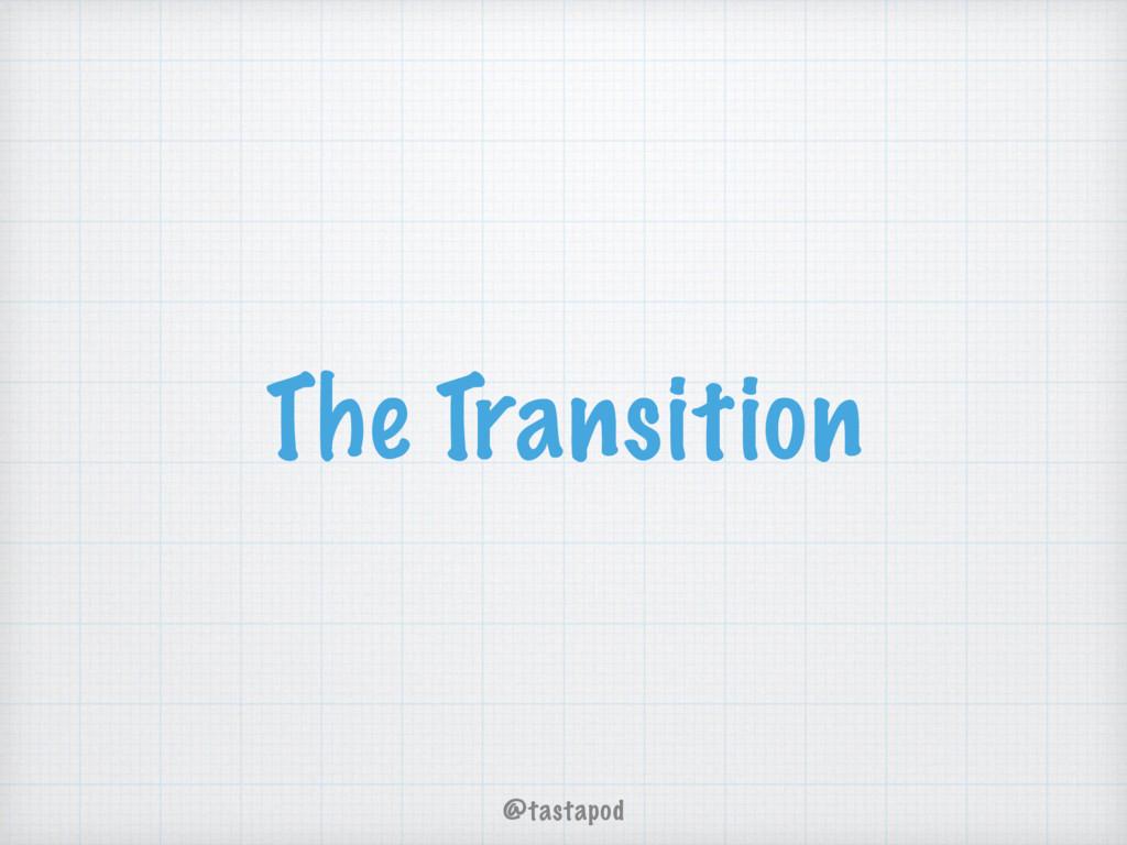 @tastapod The Transition