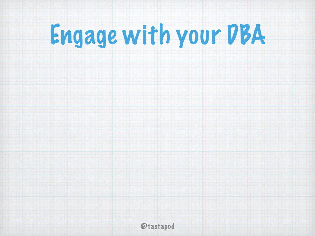 @tastapod Engage with your DBA
