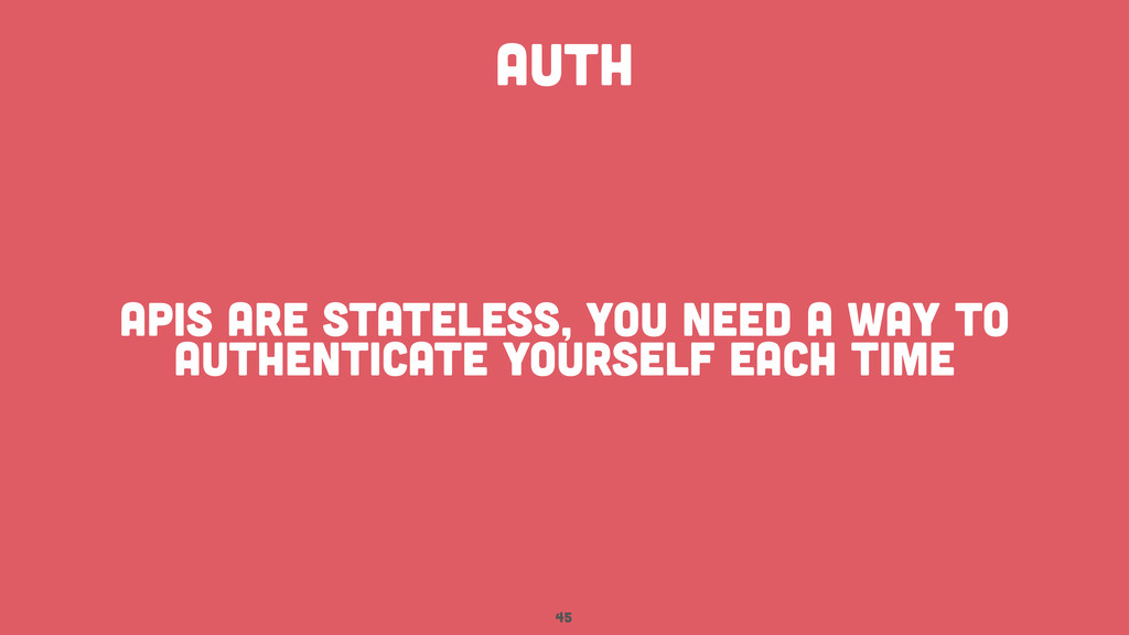 45 AUTH APIS are stateless, you need a way to a...