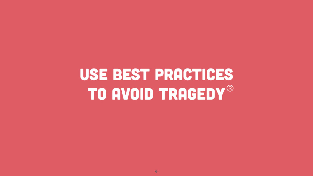 6 USE BEST PRACTICES TO AVOID TRAGEDY®