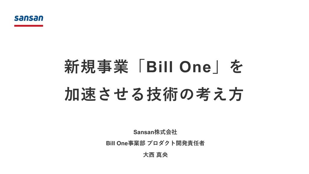 新規事業「Bill One」を 加速させる技術の考え⽅ Sansan株式会社 Bill One...
