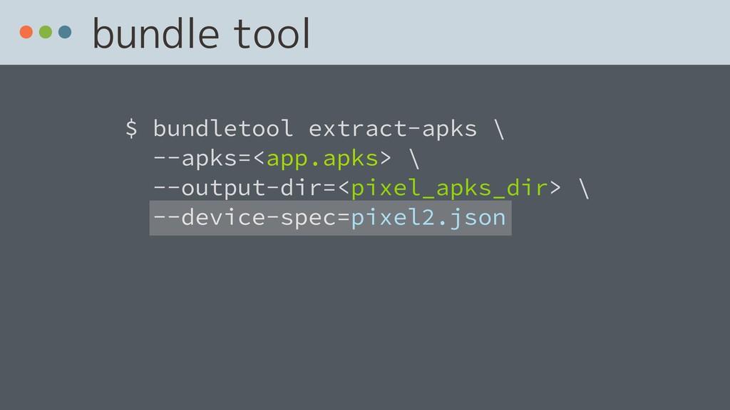 bundle tool $ bundletool extract-apks \ --apks...