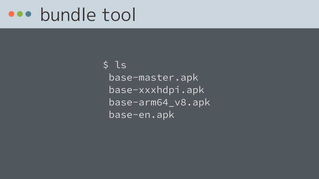 bundle tool $ ls base-master.apk base-xxxhdpi.a...