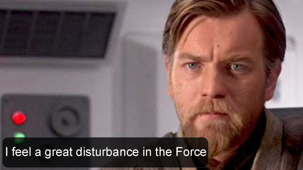 I feel a great disturbance in the Force