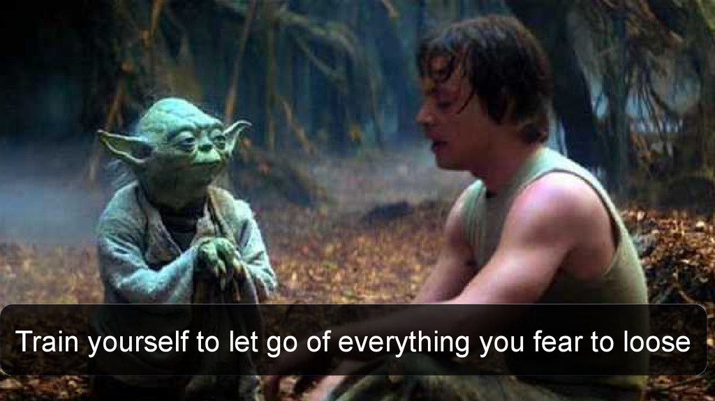 Train yourself to let go of everything you fear...