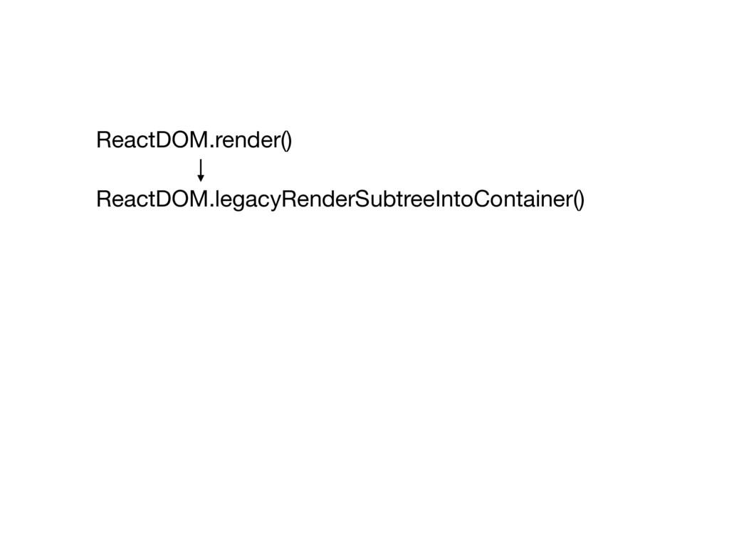ReactDOM.render() ReactDOM.legacyRenderSubtreeI...
