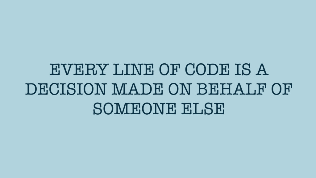 EVERY LINE OF CODE IS A DECISION MADE ON BEHALF...