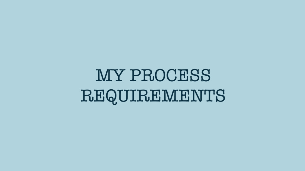 MY PROCESS REQUIREMENTS
