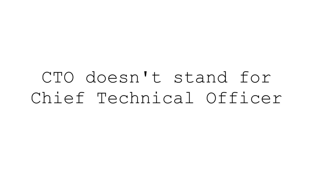 CTO doesn't stand for Chief Technical Officer