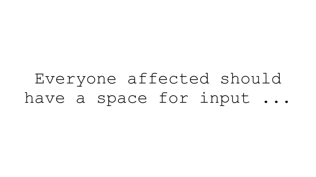 Everyone affected should have a space for input...