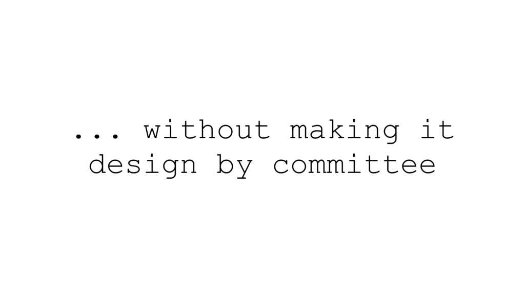 ... without making it design by committee
