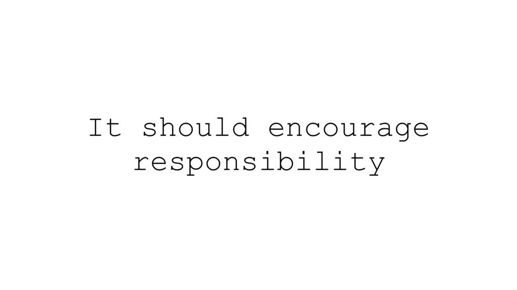 It should encourage responsibility