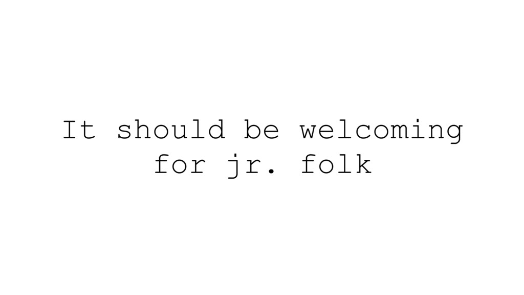 It should be welcoming for jr. folk