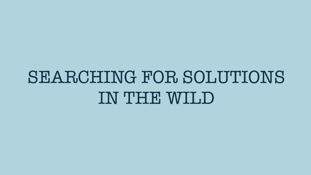 SEARCHING FOR SOLUTIONS IN THE WILD