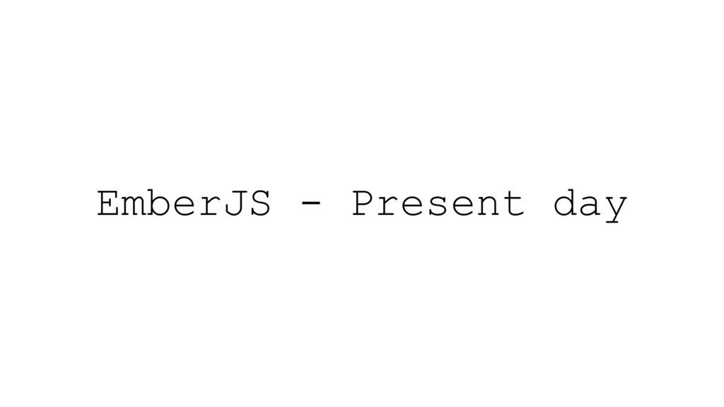 EmberJS - Present day