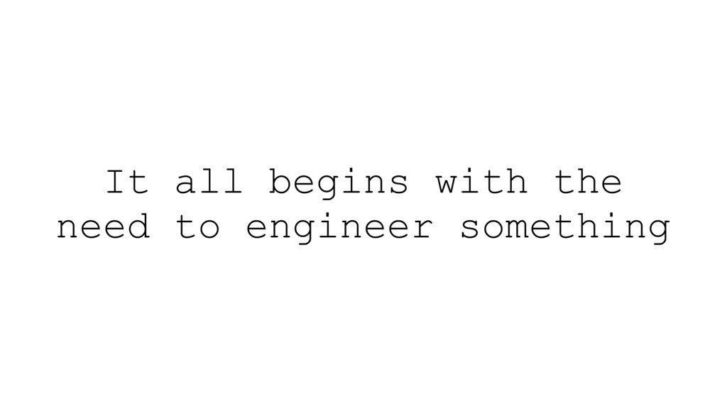 It all begins with the need to engineer somethi...