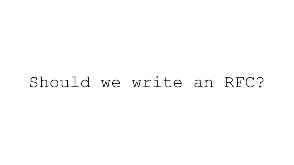 Should we write an RFC?