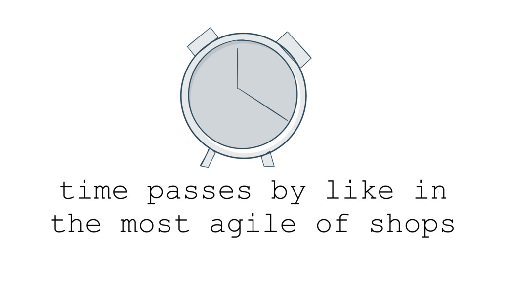 time passes by like in the most agile of shops