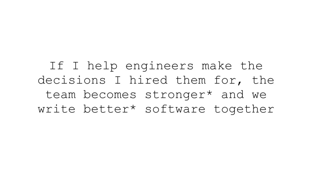 If I help engineers make the decisions I hired ...