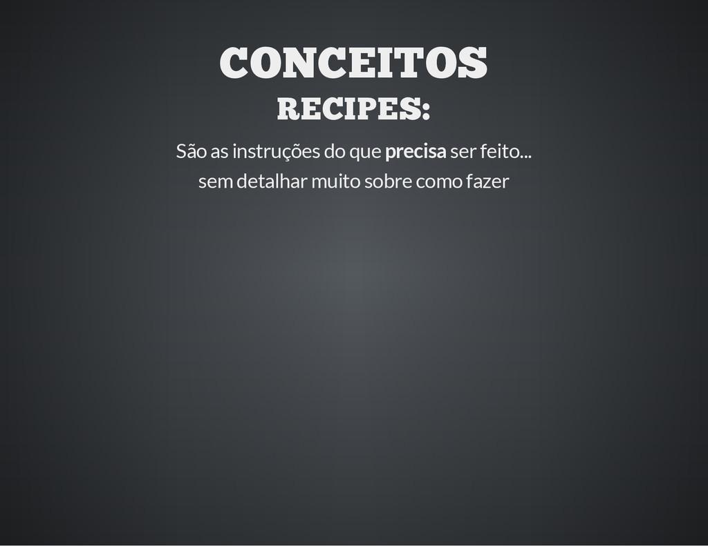 CONCEITOS RECIPES: São as instruções do que pre...