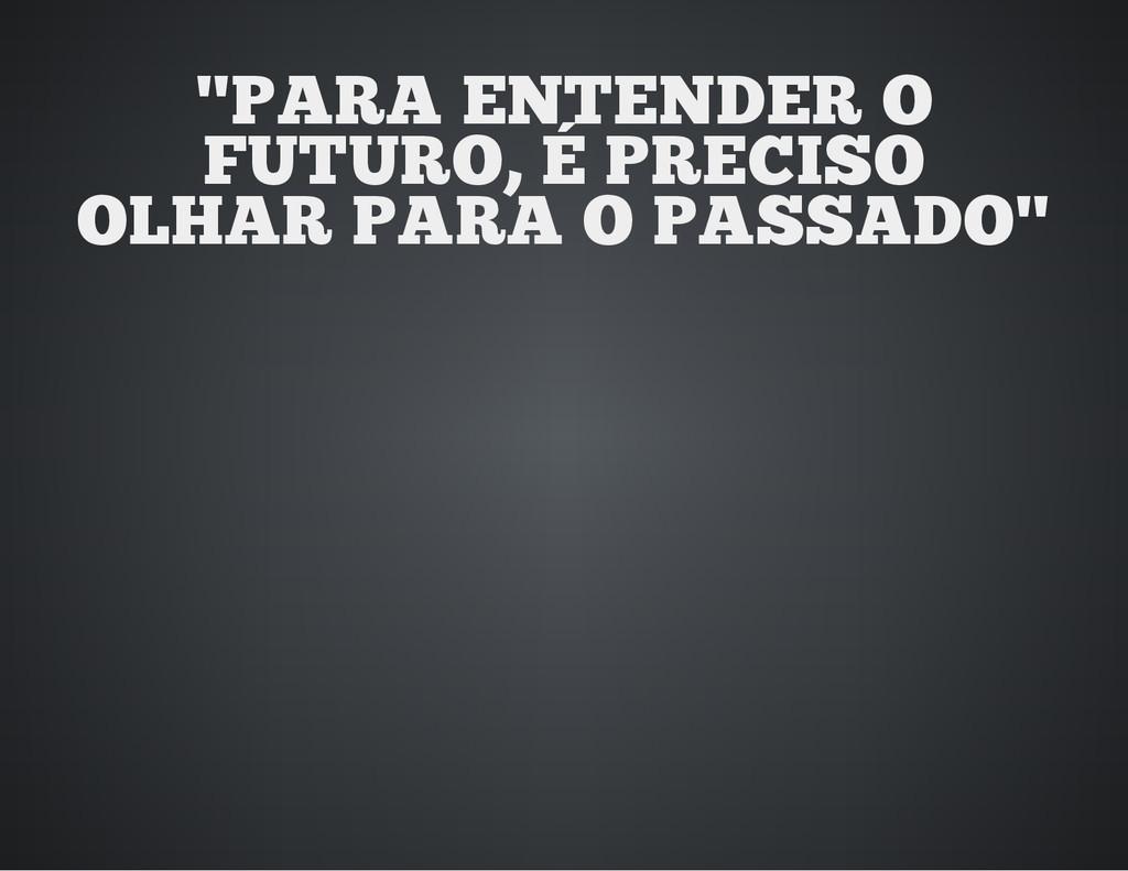 """PARA ENTENDER O FUTURO, É PRECISO OLHAR PARA O..."