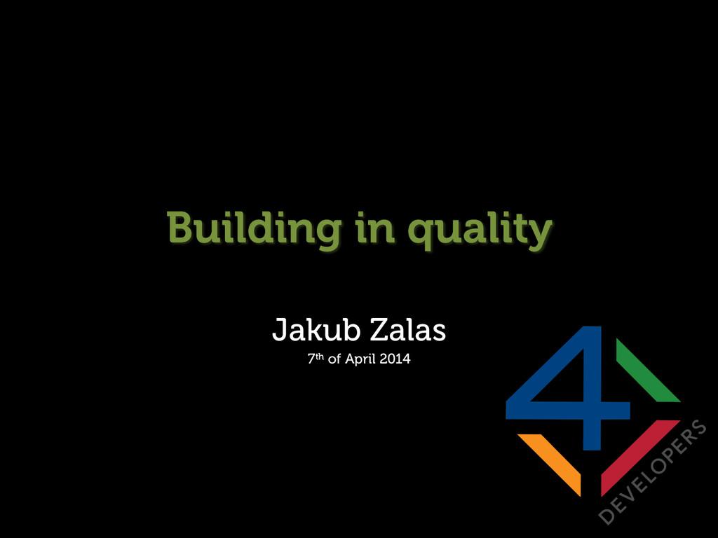 Building in quality Jakub Zalas 7th of April 20...