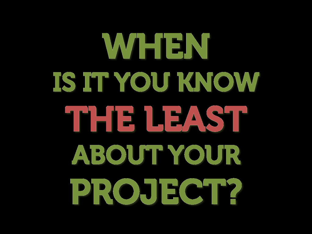 WHEN IS IT YOU KNOW THE LEAST ABOUT YOUR PROJEC...