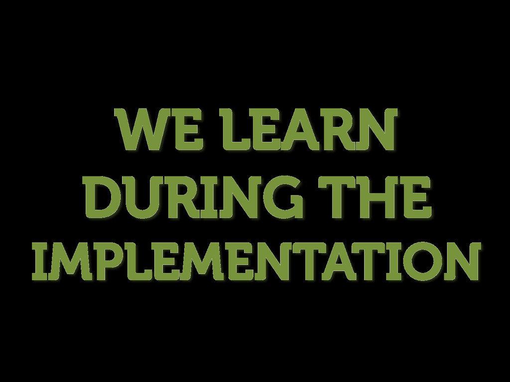 WE LEARN DURING THE IMPLEMENTATION