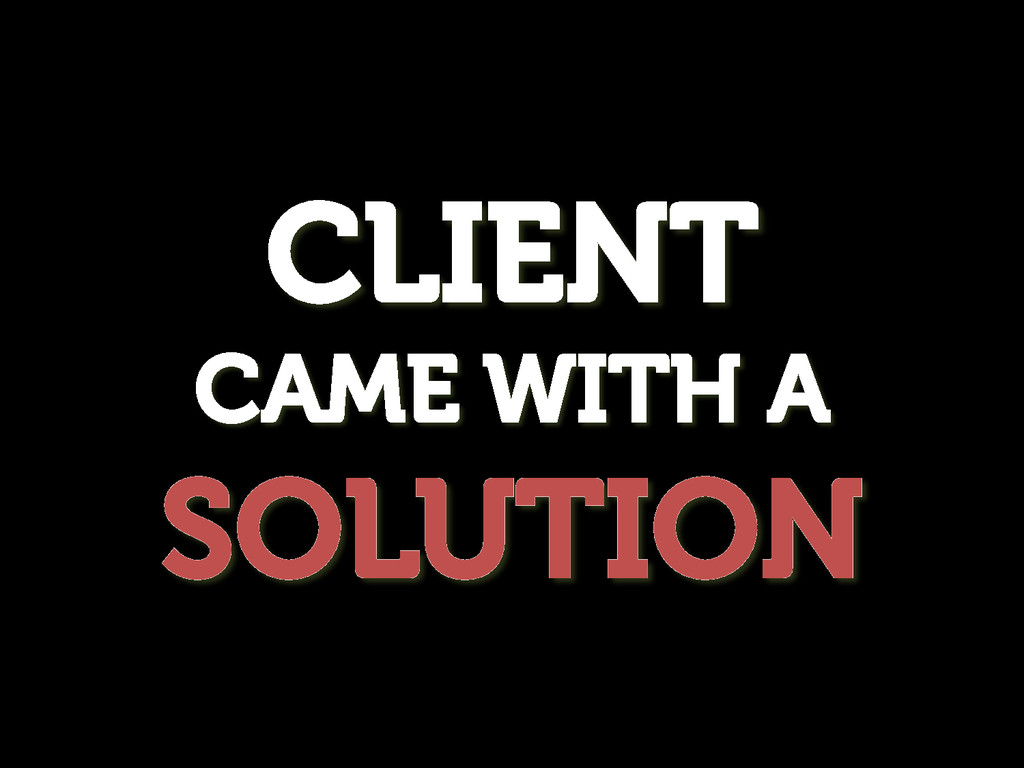 CLIENT CAME WITH A SOLUTION