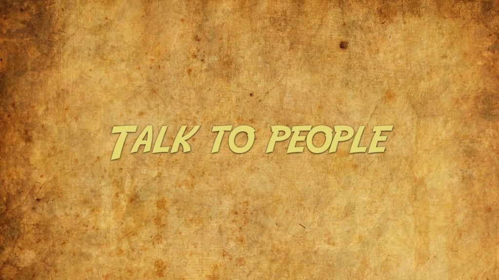 Talk to people