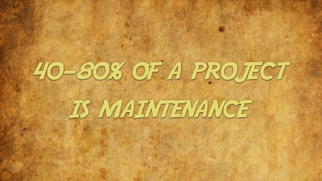 40-80% of a project is maintenance