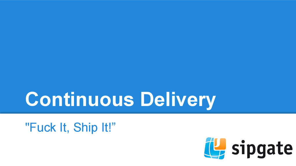 """Continuous Delivery """"Fuck It, Ship It!"""""""