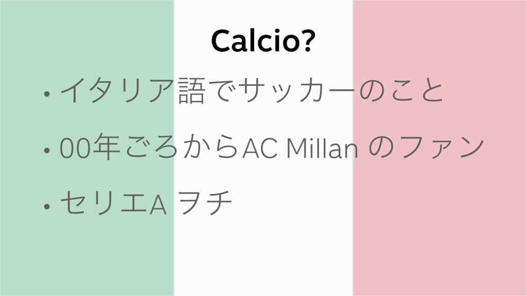 Calcio? • ΠλϦΞޠͰαοΧʔͷ͜ͱ • 00͝Ζ͔ΒAC Millan ͷϑΝϯ...