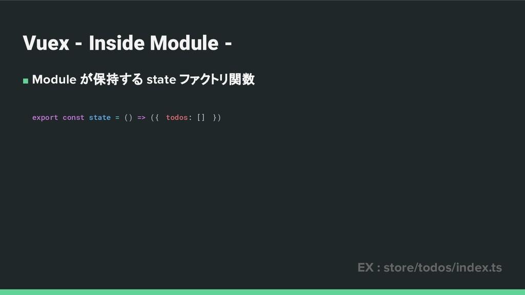 Vuex - Inside Module - ■ Module が保持する state ファク...