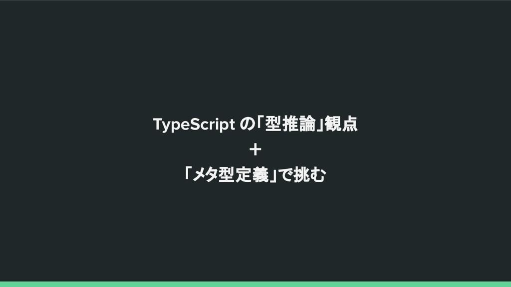 TypeScript の「型推論」観点 + 「メタ型定義」で挑む