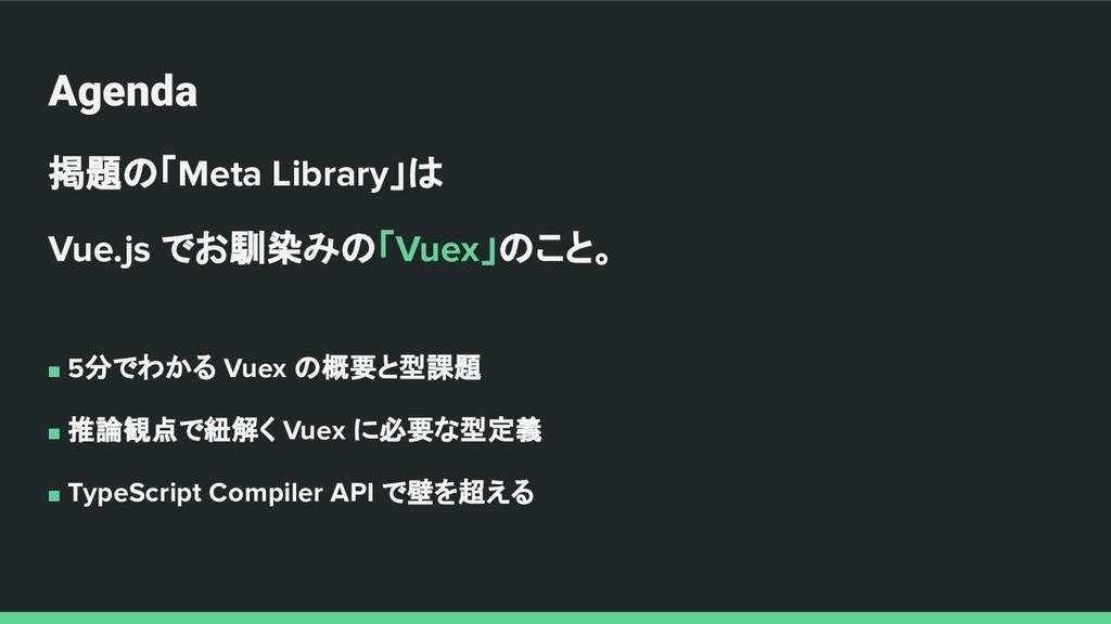 Agenda 掲題の「Meta Library」は Vue.js でお馴染みの「Vuex」のこ...