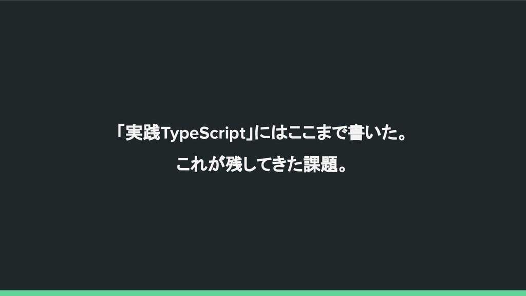 「実践TypeScript」にはここまで書いた。 これが残してきた課題。