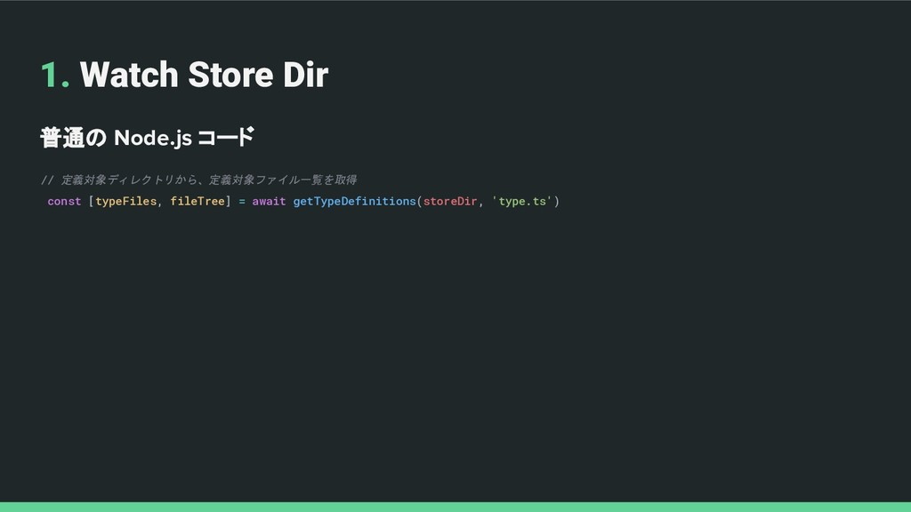 1. Watch Store Dir 普通の Node.js コード // 定義対象ディレクト...