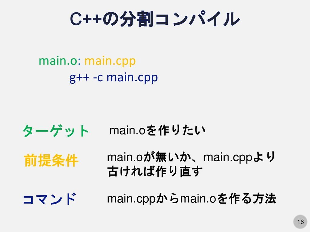 16 main.o: main.cpp g++ -c main.cpp ターゲット 前提条件 ...