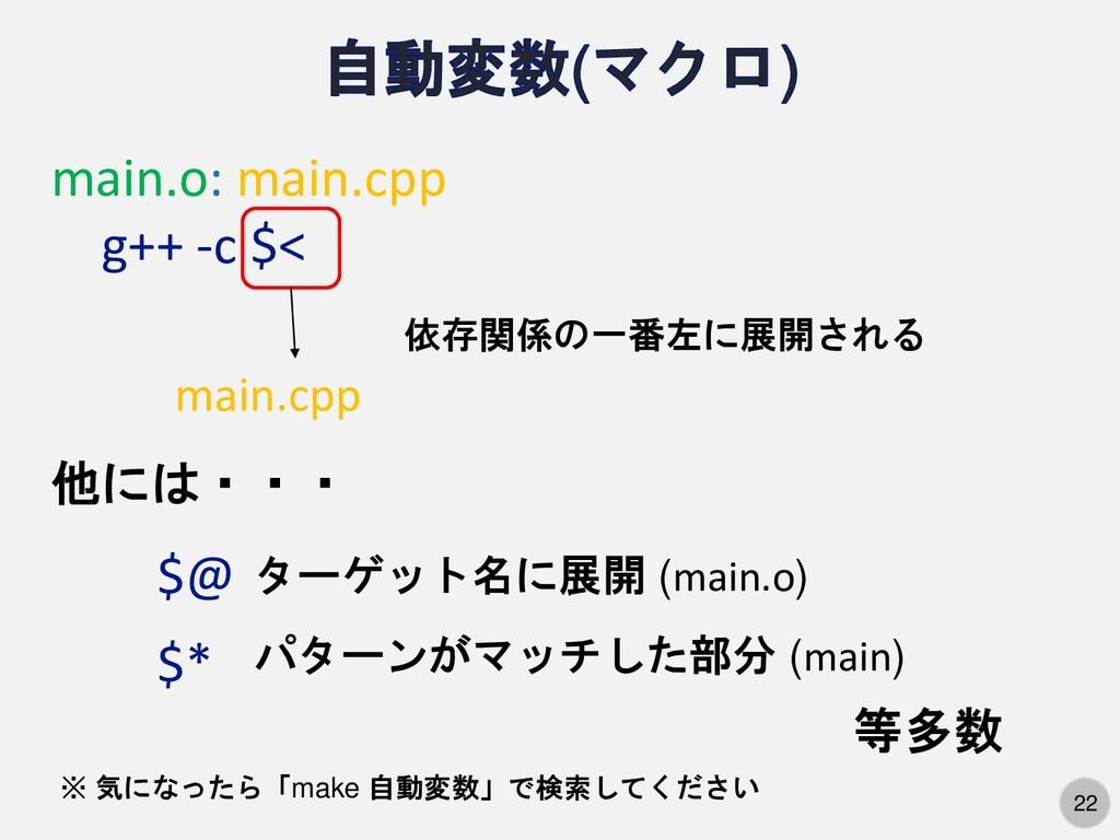 22 main.o: main.cpp g++ -c $< 依存関係の一番左に展開される ma...