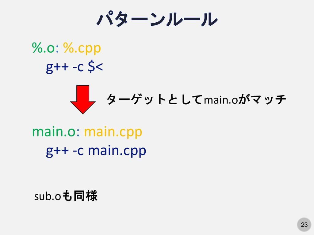 23 %.o: %.cpp g++ -c $< ターゲットとしてmain.oがマッチ main...