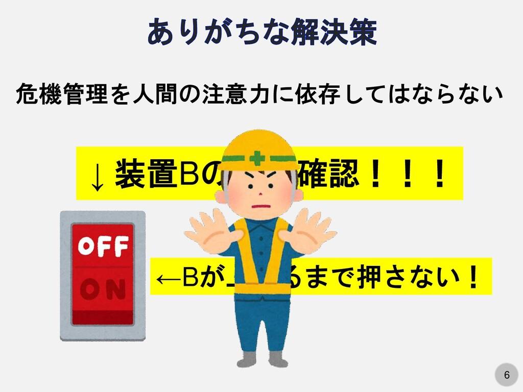 6 ↓ 装置Bの電源確認!!! 危機管理を人間の注意力に依存してはならない ←Bが上がるまで押...
