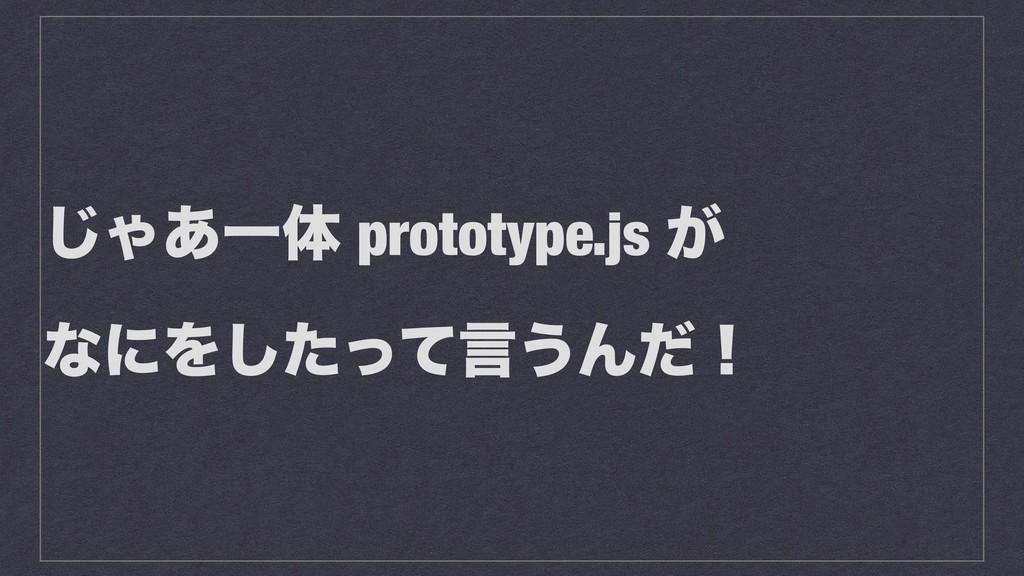 ͡Ό͋Ұମ prototype.js ͕ ͳʹΛͨͬͯ͠ݴ͏Μͩʂ